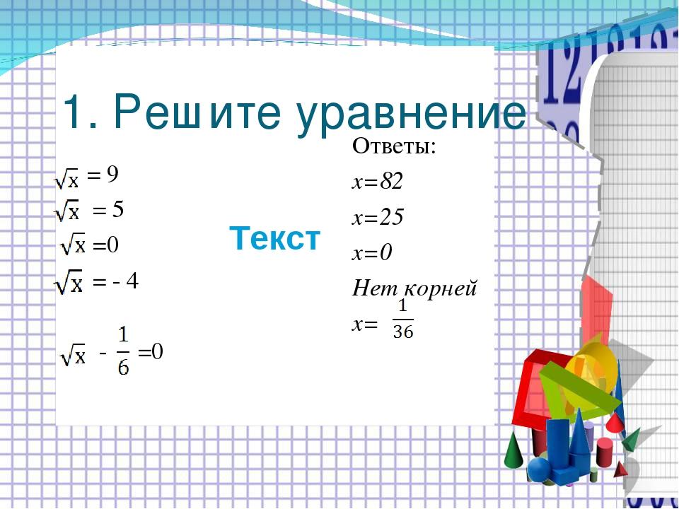 Текст 1. Решите уравнение = 9 = 5 =0 = - 4 - =0 Ответы: х=82 х=25 х=0 Нет кор...