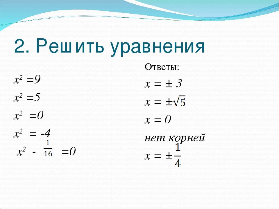 2. Решить уравнения х2 =9 х2 =5 х2 =0 х2 = -4 х2 - =0 Ответы: х = ± 3 х = ± х...