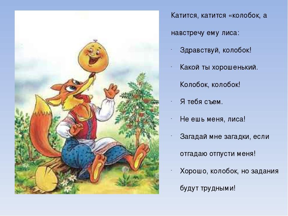 Катится, катится «колобок, а навстречу ему лиса: Здравствуй, колобок! Какой т...