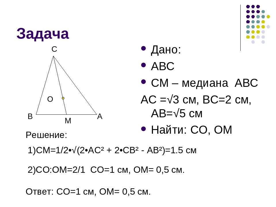 Задача Дано: ABC CM – медиана ABC AC =√3 см, BC=2 см, AB=√5 см Найти: CO, OM...