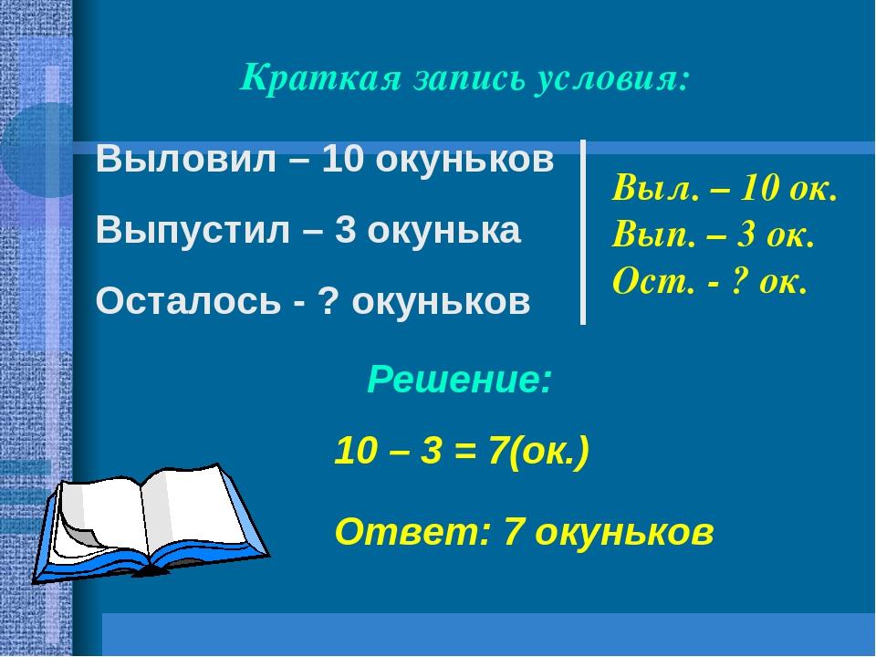 Выловил – 10 окуньков Выпустил – 3 окунька Осталось - ? окуньков Ответ: 7 оку...
