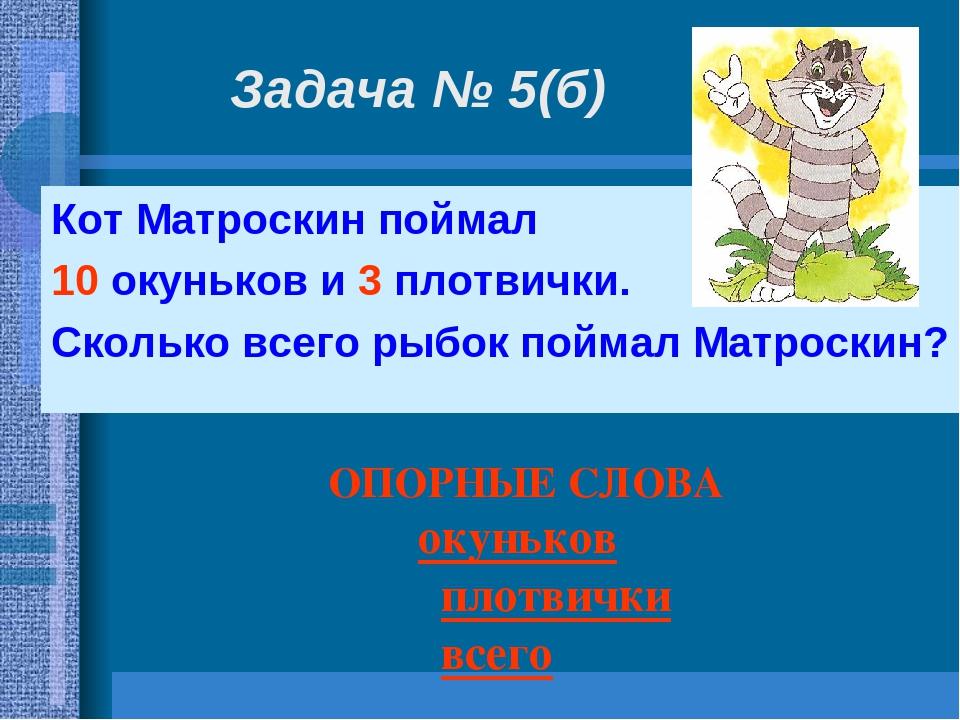 Задача № 5(б) Кот Матроскин поймал 10 окуньков и 3 плотвички. Сколько всего р...