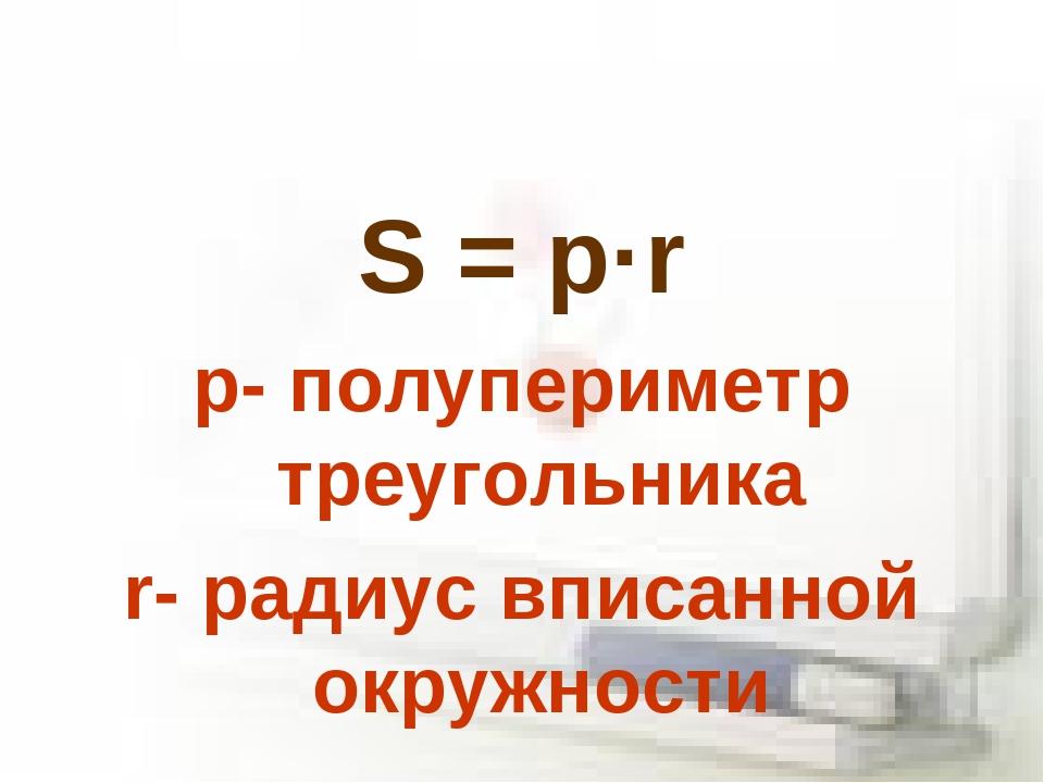 S = p·r p- полупериметр треугольника r- радиус вписанной окружности
