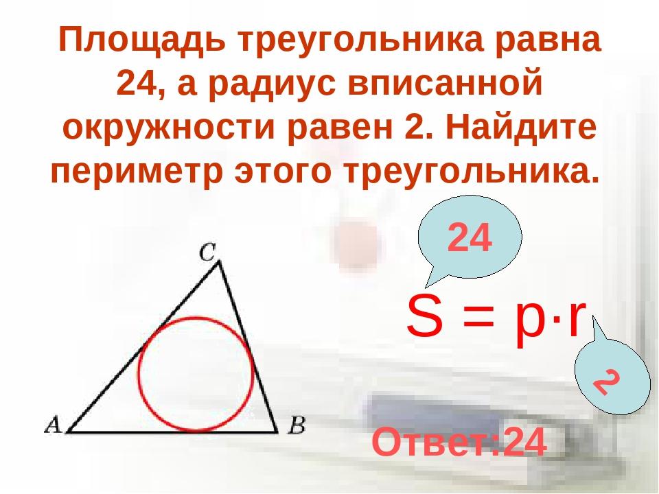 Площадь треугольника равна 24, а радиус вписанной окружности равен 2. Найдите...