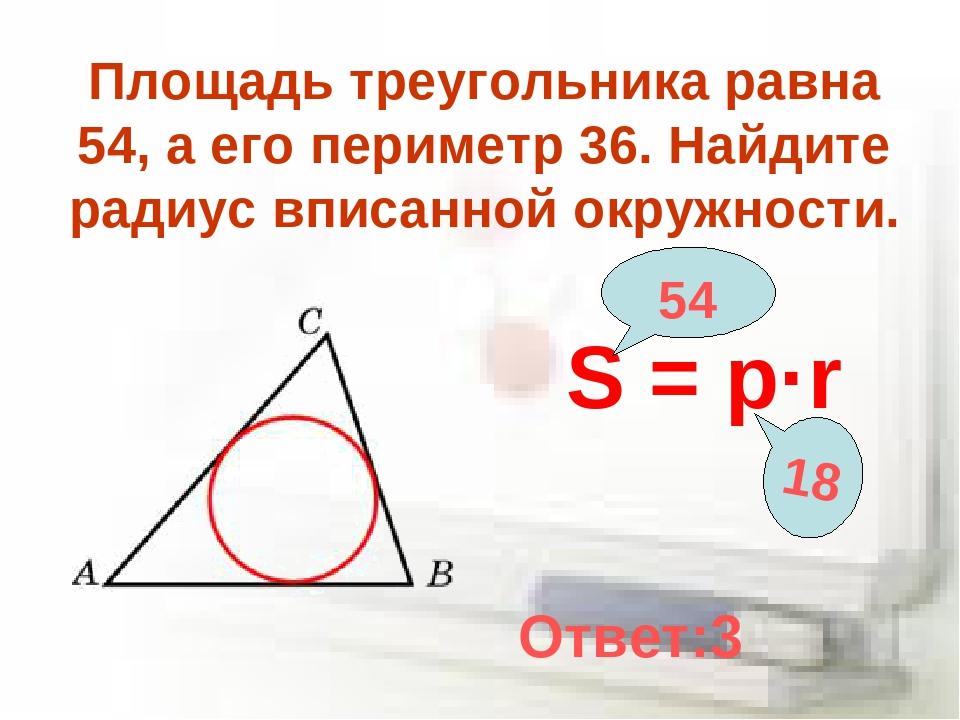 Площадь треугольника равна 54, а его периметр 36. Найдите радиус вписанной ок...