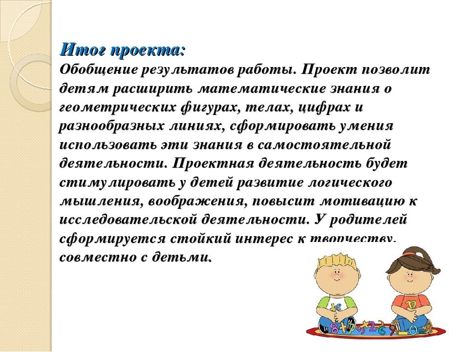 Итог проекта: Обобщение результатов работы. Проект позволит детям расширить м...