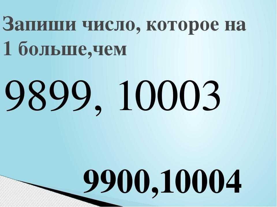 9899, 10003 Запиши число, которое на 1 больше,чем 9900,10004
