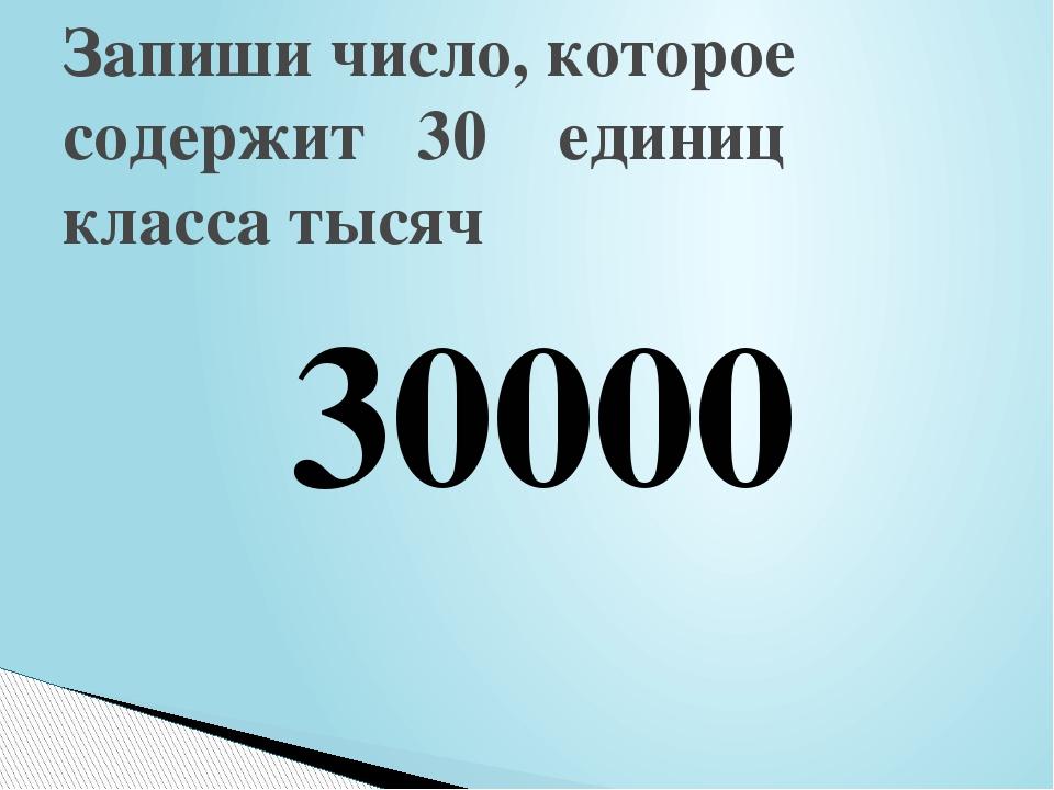 Запиши число, которое содержит 30 единиц класса тысяч 30000