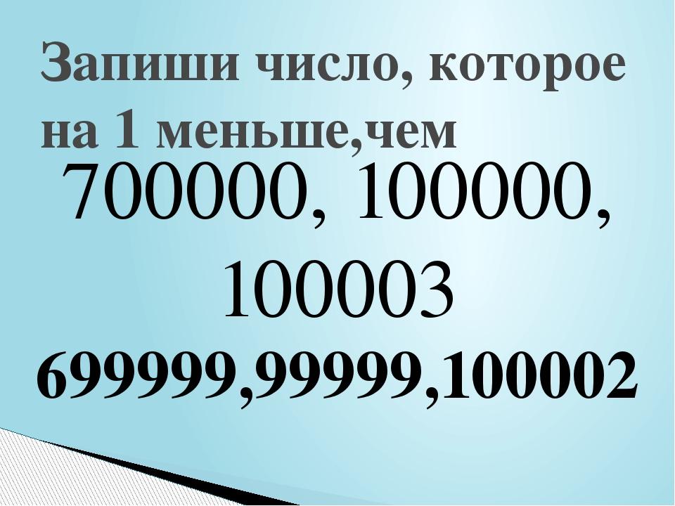 700000, 100000, 100003 Запиши число, которое на 1 меньше,чем 699999,99999,100002