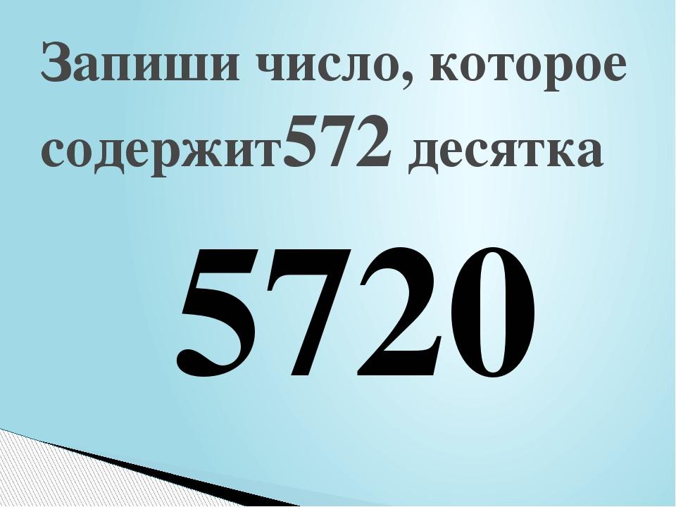 Запиши число, которое содержит572 десятка 5720