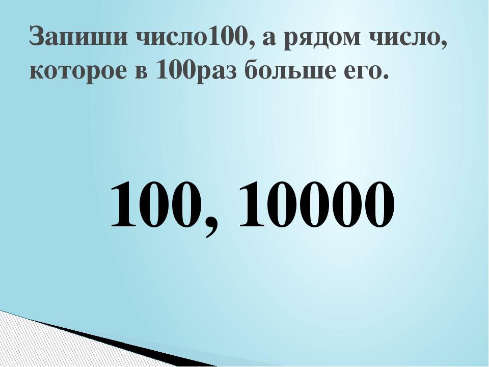 Запиши число100, а рядом число, которое в 100раз больше его. 100, 10000