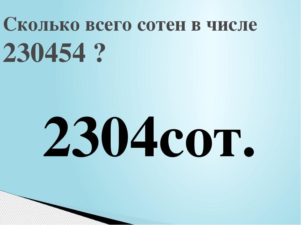 Сколько всего сотен в числе 230454 ? 2304сот.