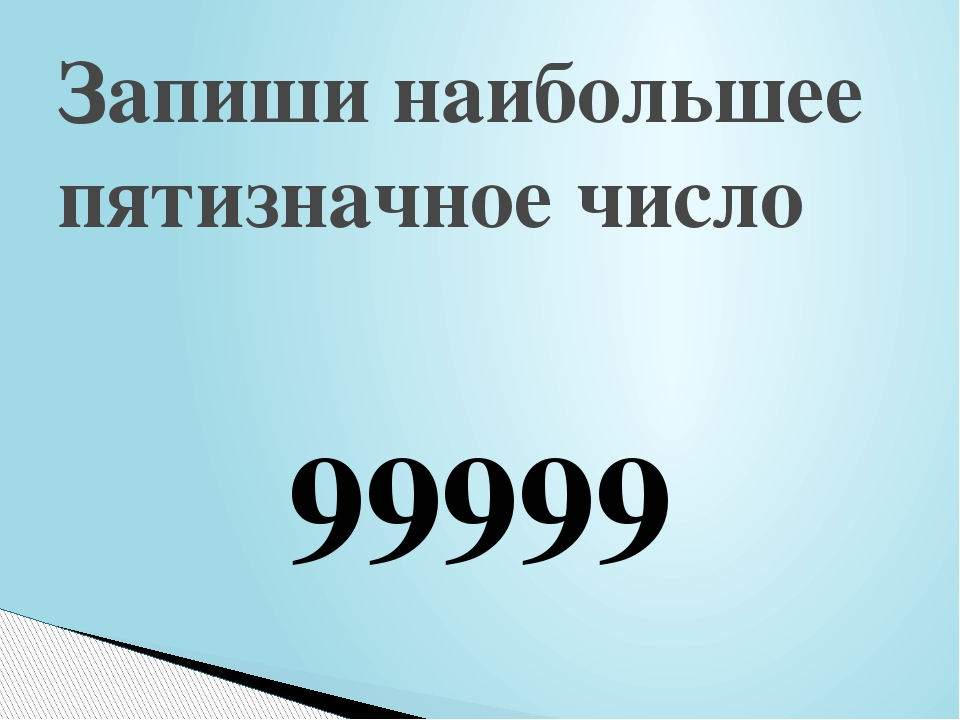 Запиши наибольшее пятизначное число 99999