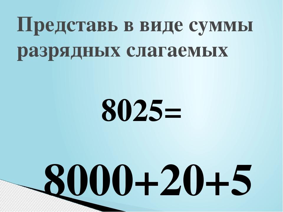 8025= Представь в виде суммы разрядных слагаемых 8000+20+5