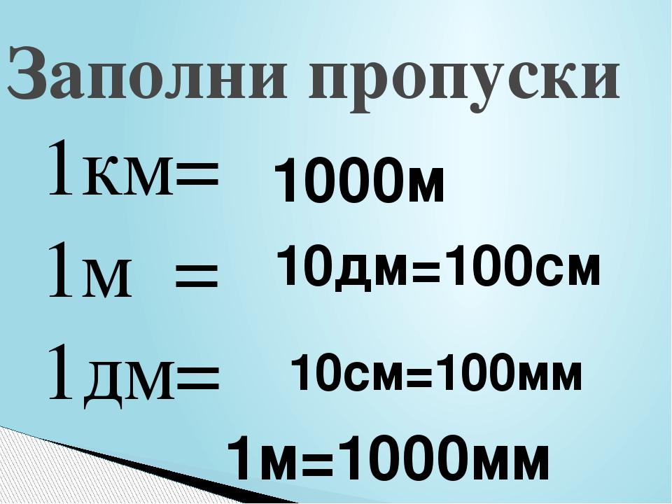 Заполни пропуски 1км= 1м = 1дм= 1000м 10дм=100см 10см=100мм 1м=1000мм