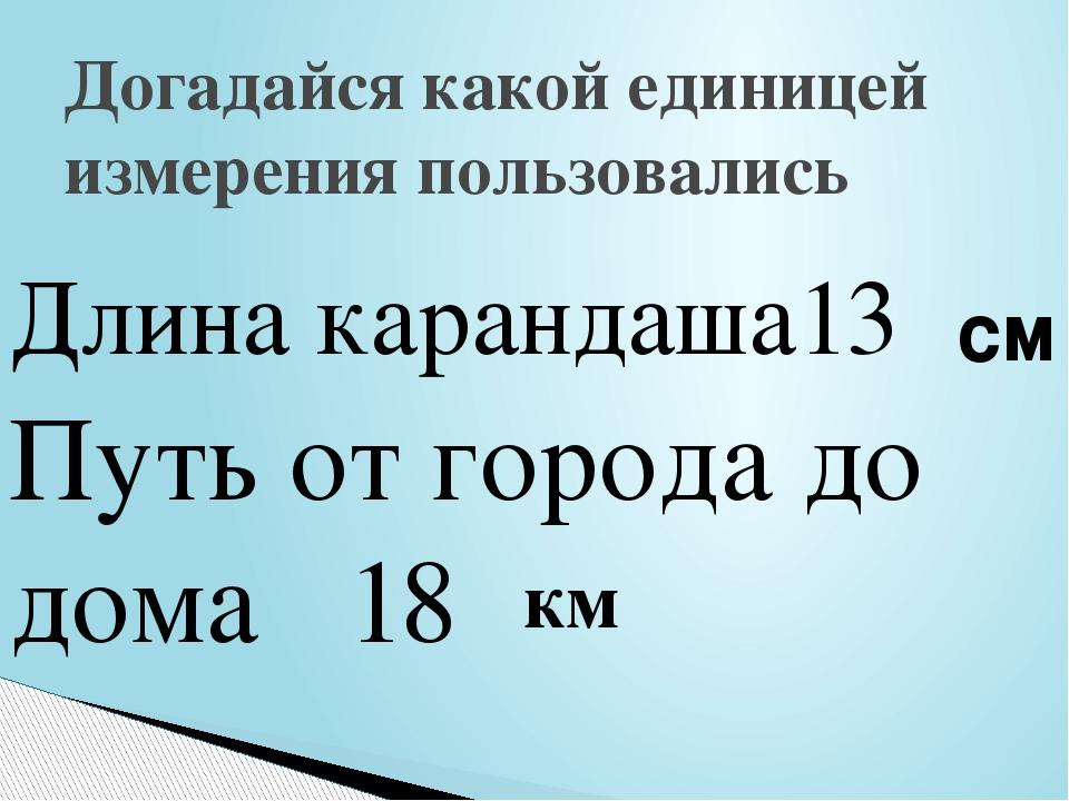 Догадайся какой единицей измерения пользовались Длина карандаша13 Путь от гор...