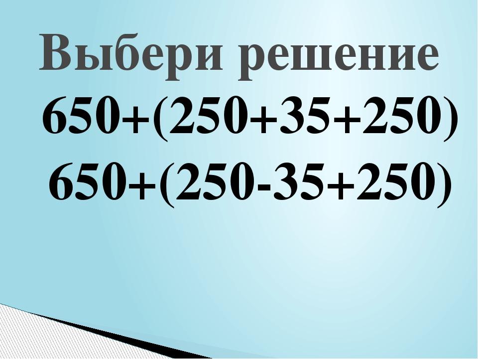 650+(250+35+250) 650+(250-35+250) Выбери решение