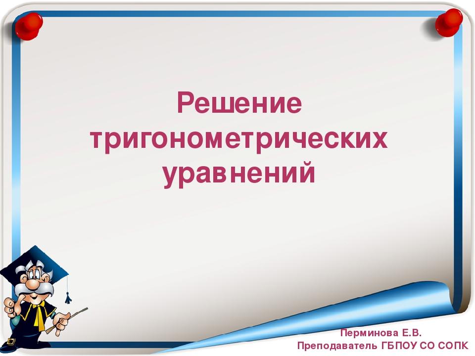 Решение тригонометрических уравнений Перминова Е.В. Преподаватель ГБПОУ СО СОПК