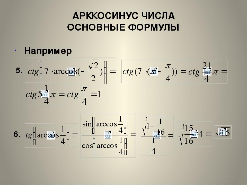 АРККОСИНУС ЧИСЛА ОСНОВНЫЕ ФОРМУЛЫ Например 5. 6.