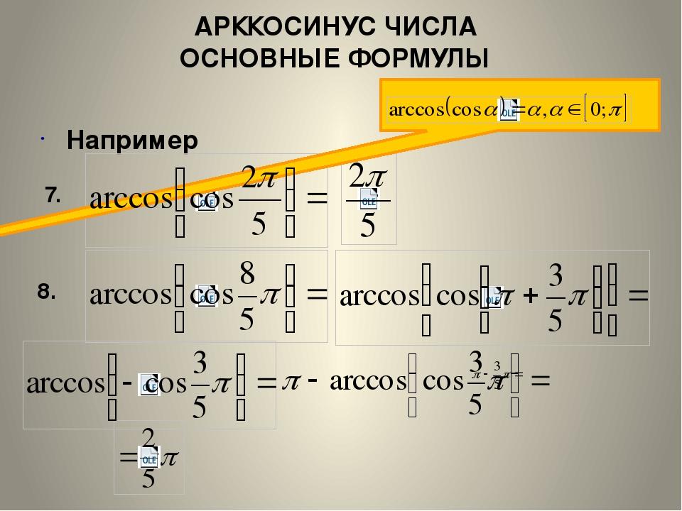 АРККОСИНУС ЧИСЛА ОСНОВНЫЕ ФОРМУЛЫ Например 7. 8.