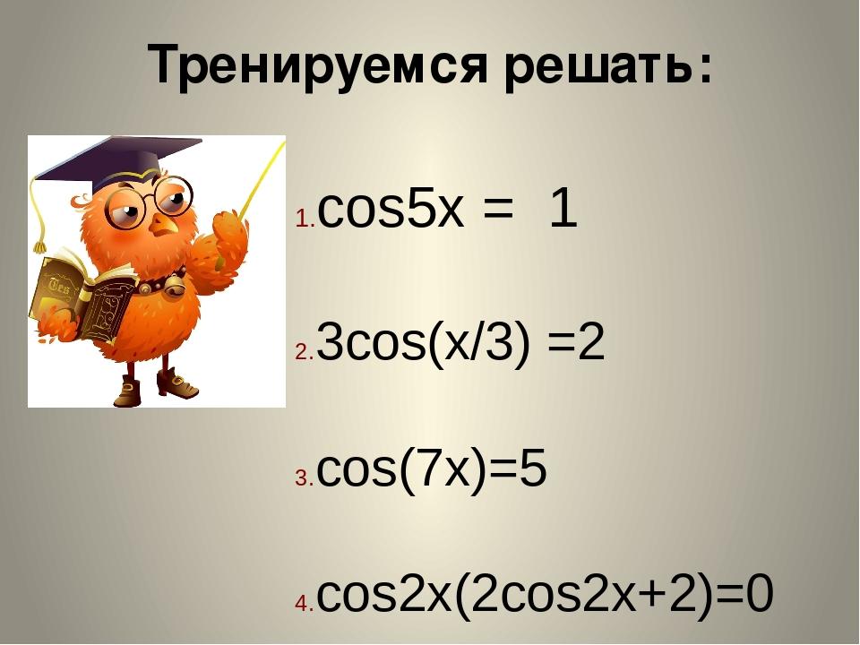 Тренируемся решать: cos5x = 1 3cos(x/3) =2 cos(7x)=5 cos2x(2cos2x+2)=0