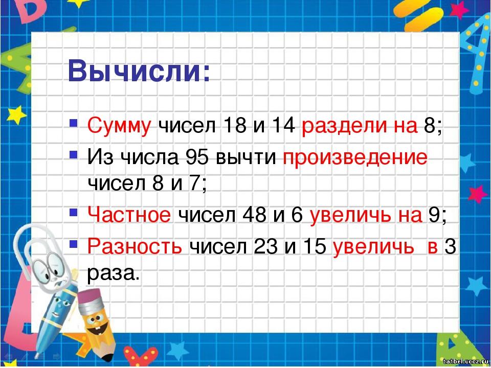 Вычисли: Сумму чисел 18 и 14 раздели на 8; Из числа 95 вычти произведение чис...