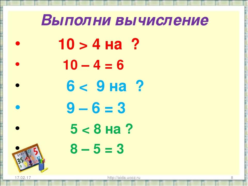 Выполни вычисление 10 > 4 на ? 10 – 4 = 6 6 < 9 на ? 9 – 6 = 3 5 < 8 на ? 8 –...