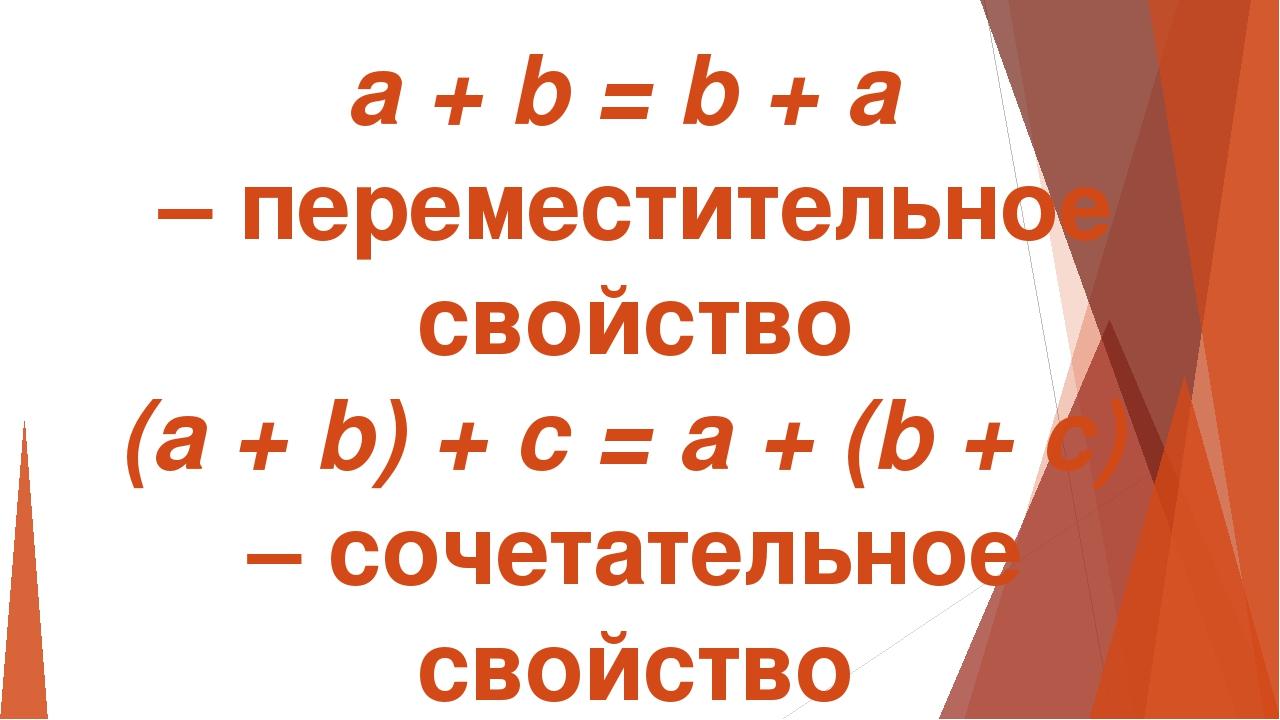 a + b = b + a – переместительное свойство (a + b) + c = a + (b + c) – сочетат...