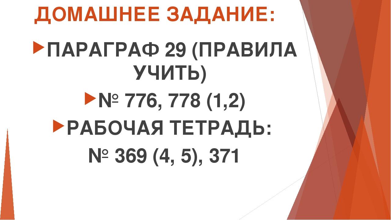ДОМАШНЕЕ ЗАДАНИЕ: ПАРАГРАФ 29 (ПРАВИЛА УЧИТЬ) № 776, 778 (1,2) РАБОЧАЯ ТЕТРАД...