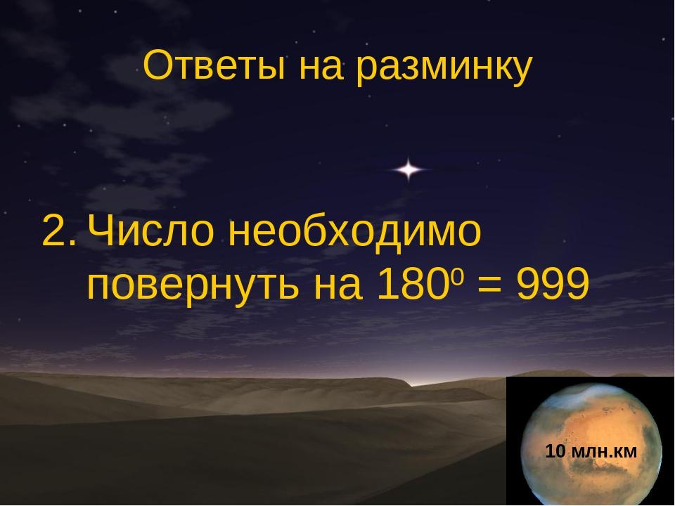 Ответы на разминку Число необходимо повернуть на 1800 = 999 10 млн.км