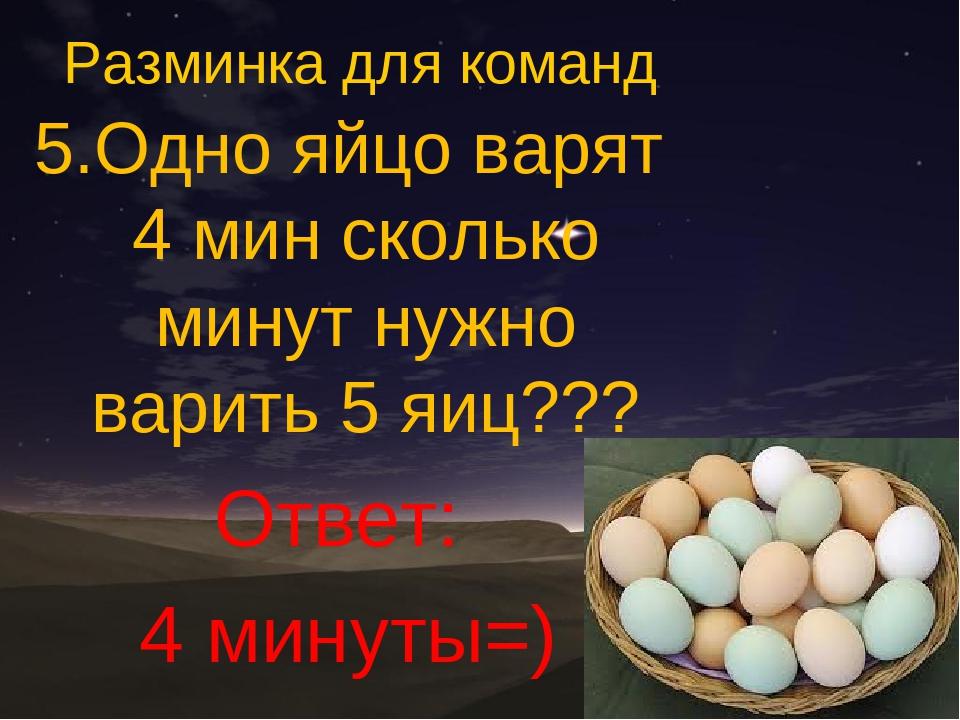 5.Одно яйцо варят 4 мин сколько минут нужно варить 5 яиц??? Ответ: 4 минуты=)...