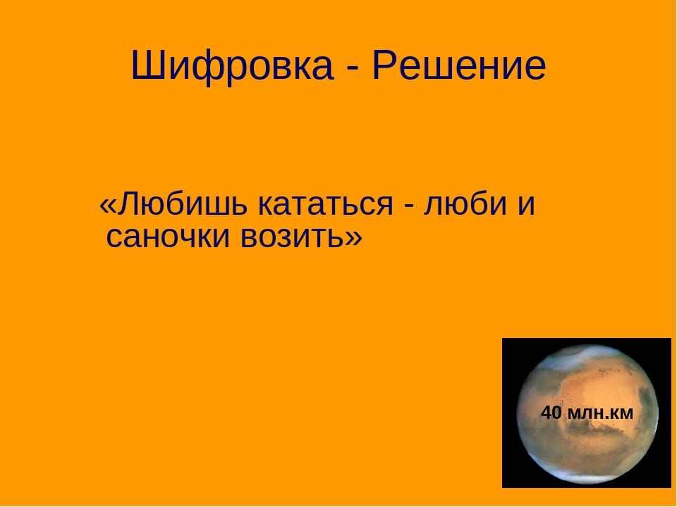 Шифровка - Решение «Любишь кататься - люби и саночки возить» 40 млн.км