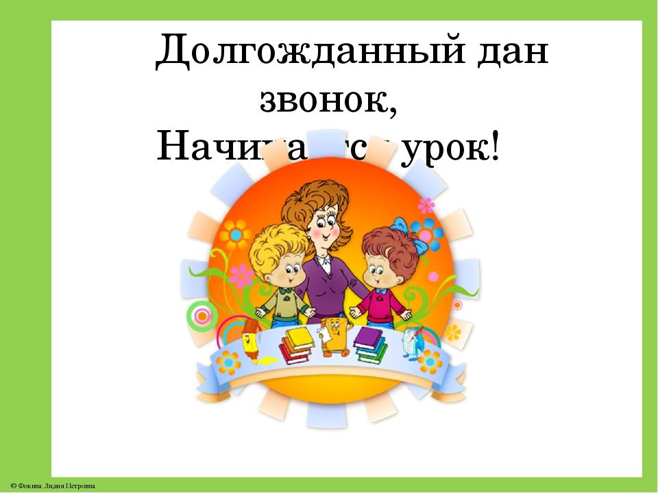 Долгожданный дан звонок, Начинается урок! © Фокина Лидия Петровна