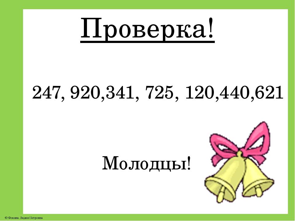 Проверка! 247, 920,341, 725, 120,440,621 Молодцы! © Фокина Лидия Петровна