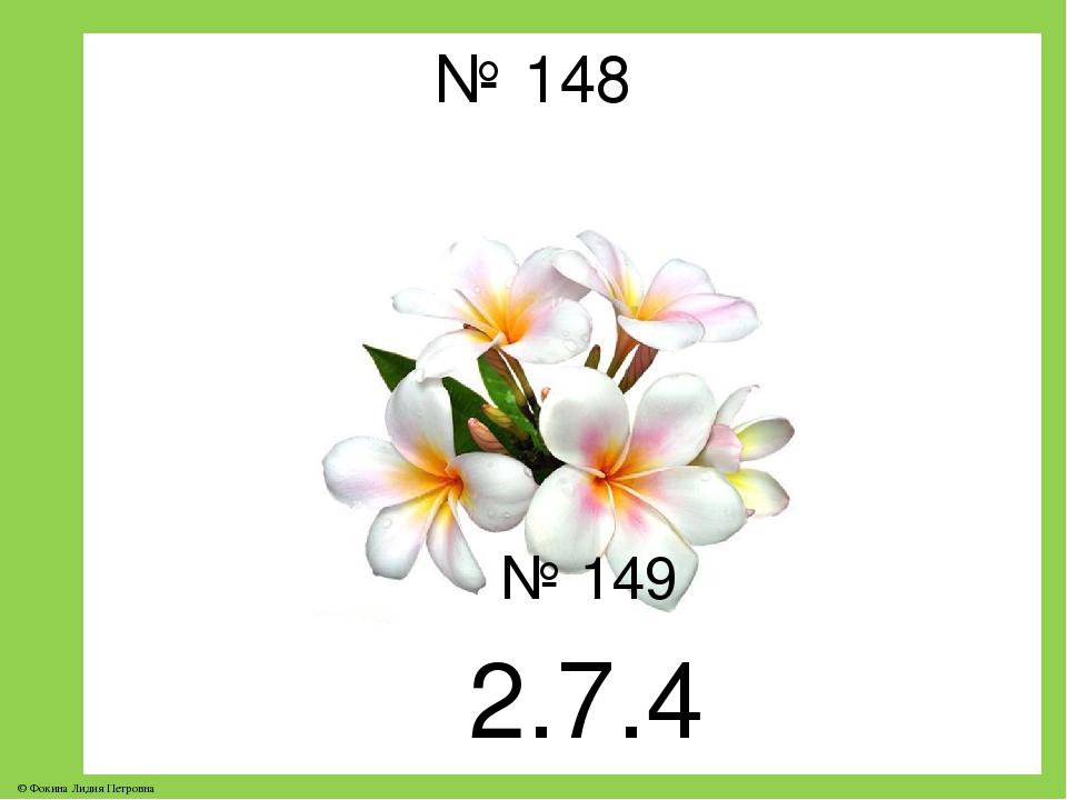 № 148 № 149 2.7.4 © Фокина Лидия Петровна