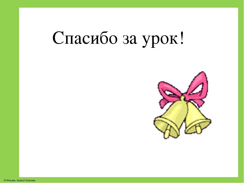 Спасибо за урок! © Фокина Лидия Петровна