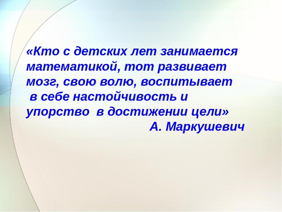 «Кто с детских лет занимается математикой, тот развивает мозг, свою волю, вос...