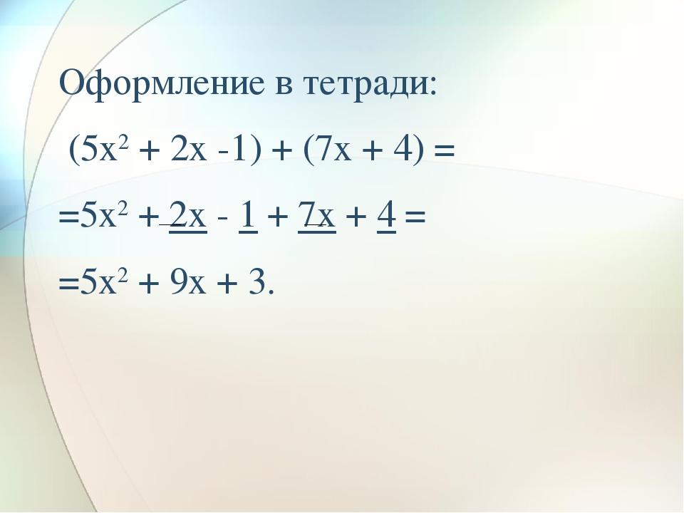 Оформление в тетради: (5x2 + 2x -1) + (7x + 4) = =5x2 + 2x - 1 + 7x + 4 = =5x...