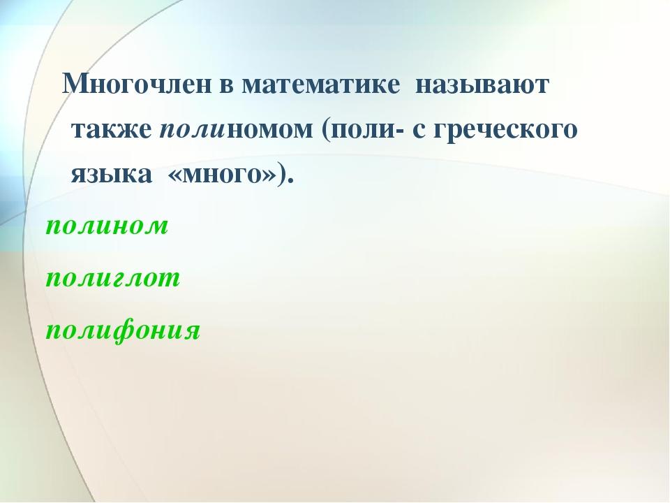 Многочлен в математике называют также полиномом (поли- с греческого языка «мн...