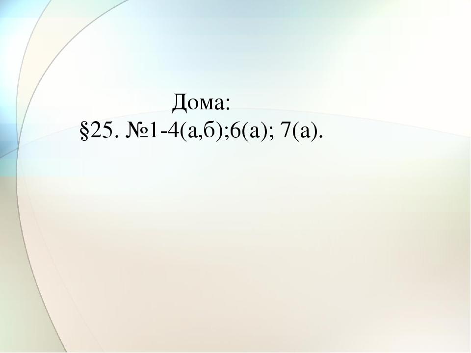Дома: §25. №1-4(а,б);6(а); 7(а).