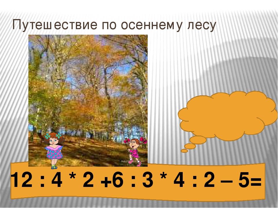 Путешествие по осеннему лесу 5 12 : 4 * 2 +6 : 3 * 4 : 2 – 5=