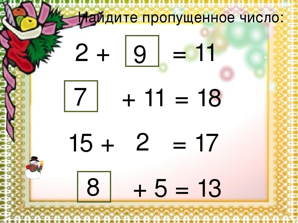 Найдите пропущенное число: 2 + 9 = 11 + 11 = 18 7 15 + 2 = 17 + 5 = 13 8