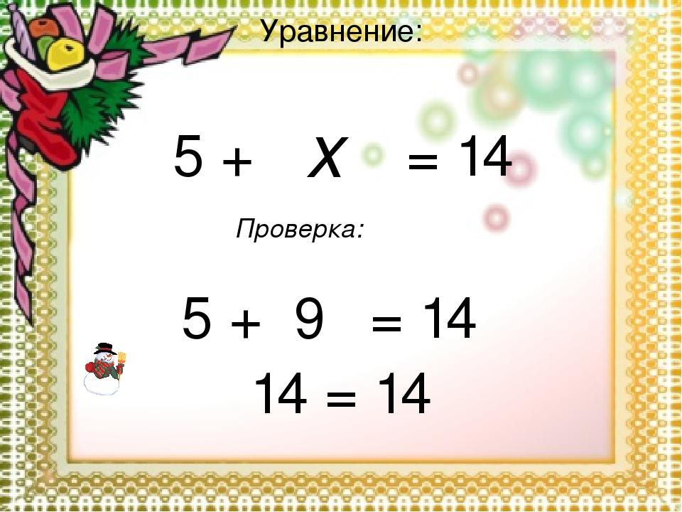 Уравнение: x = 14 5 + 9 = 14 5 + 14 = 14 Проверка: