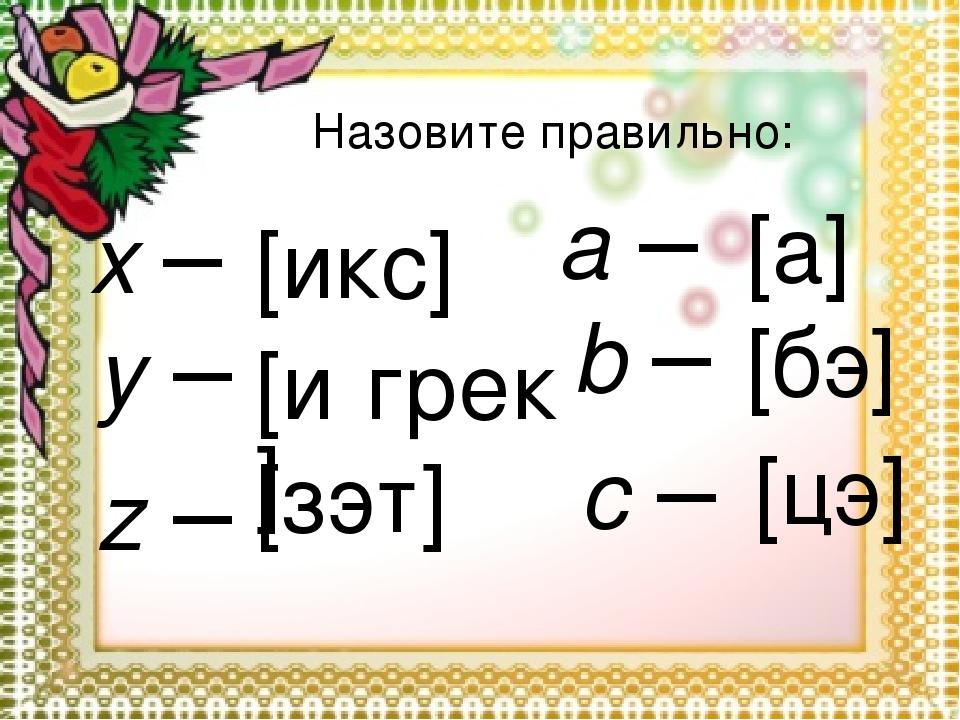x – y – z – a – b – c – [икс] [и́грек] [зэт] [а] [бэ] [цэ] Назовите правильно: