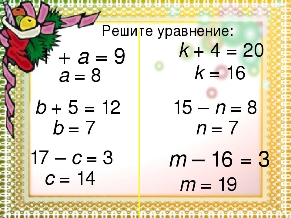 Решите уравнение: 1 + a = 9 a = 8 b + 5 = 12 b = 7 17 – c = 3 c = 14 k + 4 =...