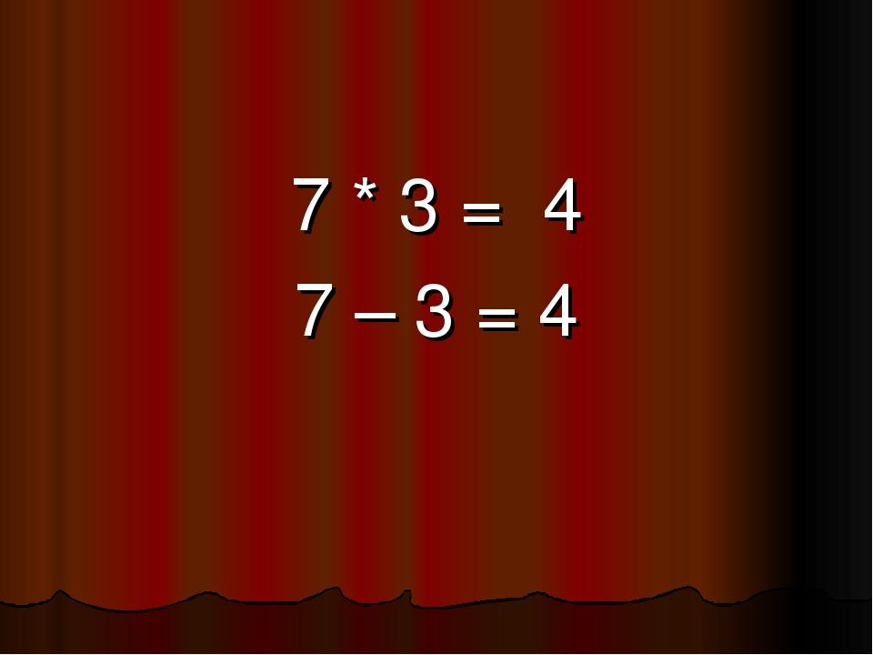 7 * 3 = 4 7 – 3 = 4