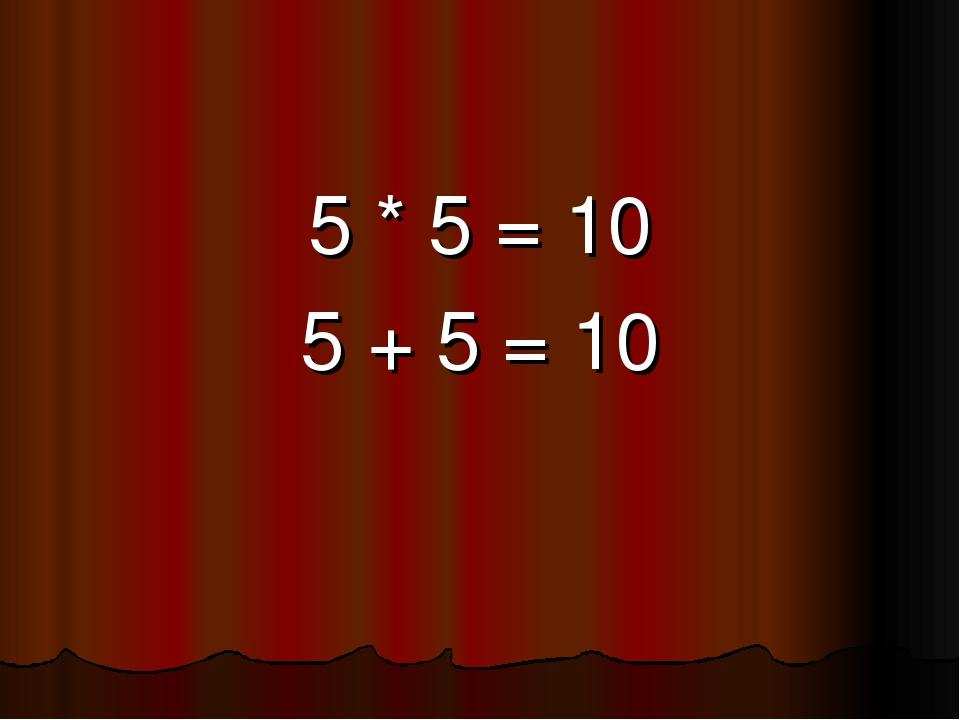 5 * 5 = 10 5 + 5 = 10