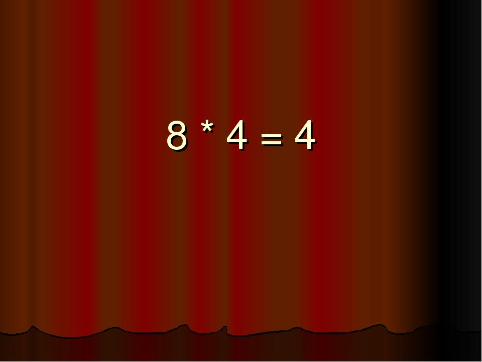 8 * 4 = 4