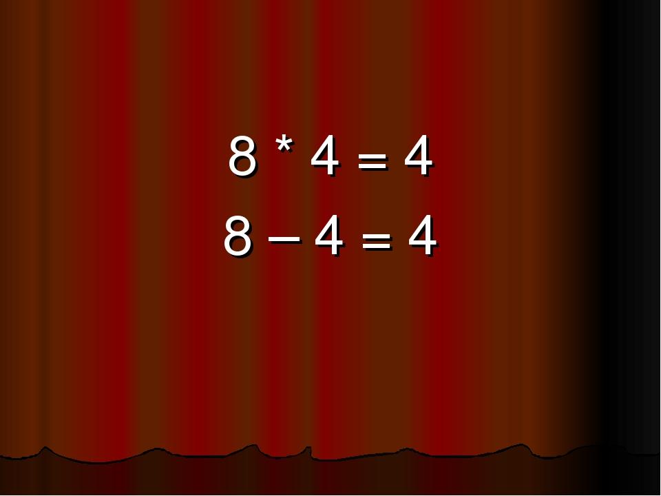 8 * 4 = 4 8 – 4 = 4