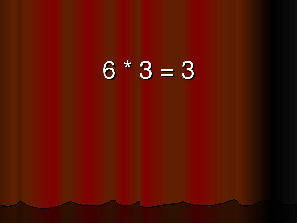 6 * 3 = 3